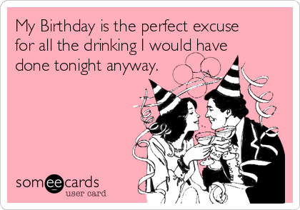 my-birthday-is-the-perfect-excuse-for-all-the-drinking-i-would-have-done-tonight-anyway-cc439
